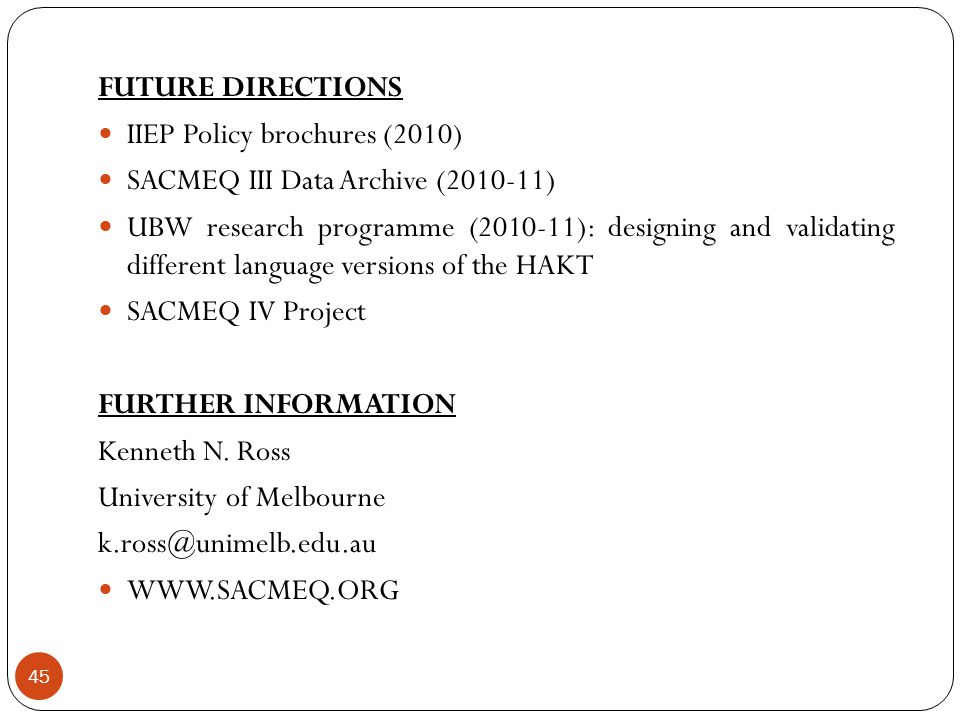 45 FUTURE DIRECTIONS IIEP Policy brochures (2010) SACMEQ III Data Archive (2010-11) UBW research programme (2010-11): designing and validating different language versions of the HAKT SACMEQ IV Project FURTHER INFORMATION Kenneth N.