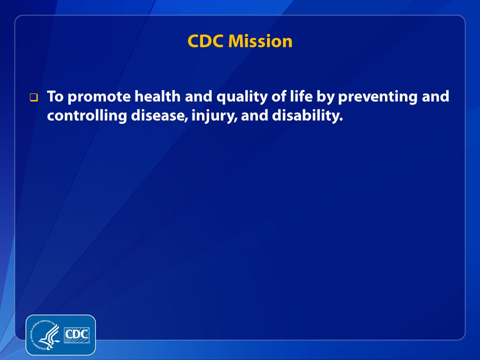 CDC Mission  To promote health and quality of life by preventing and controlling disease, injury, and disability.