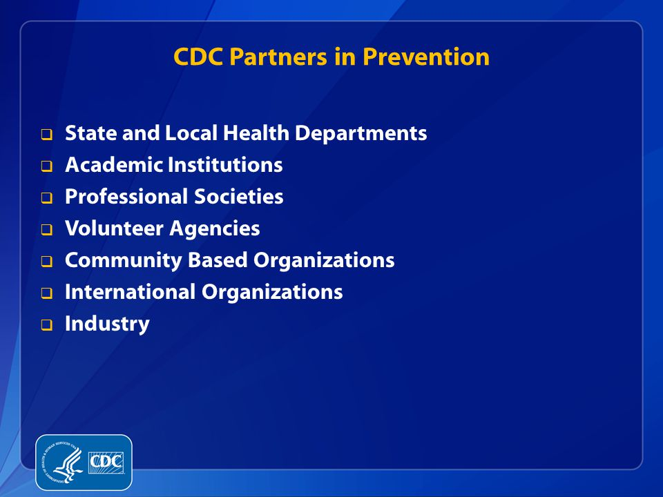 CDC Partners in Prevention  State and Local Health Departments  Academic Institutions  Professional Societies  Volunteer Agencies  Community Base
