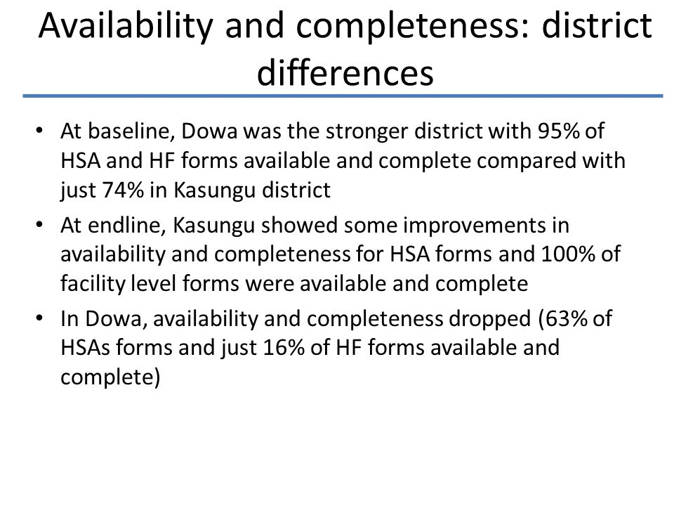 Availability and completeness: district differences At baseline, Dowa was the stronger district with 95% of HSA and HF forms available and complete compared with just 74% in Kasungu district At endline, Kasungu showed some improvements in availability and completeness for HSA forms and 100% of facility level forms were available and complete In Dowa, availability and completeness dropped (63% of HSAs forms and just 16% of HF forms available and complete)