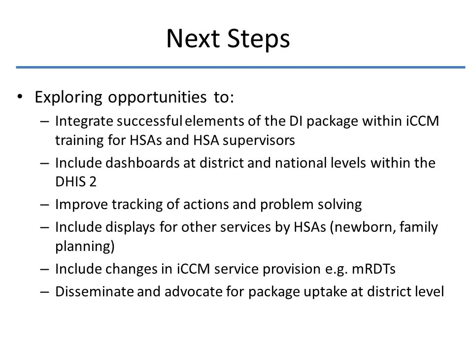 Next Steps Exploring opportunities to: – Integrate successful elements of the DI package within iCCM training for HSAs and HSA supervisors – Include dashboards at district and national levels within the DHIS 2 – Improve tracking of actions and problem solving – Include displays for other services by HSAs (newborn, family planning) – Include changes in iCCM service provision e.g.