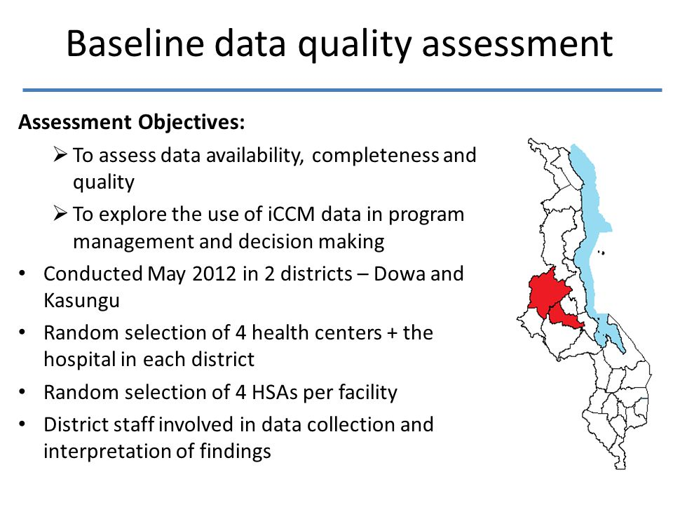 Baseline data quality assessment Assessment Objectives:  To assess data availability, completeness and quality  To explore the use of iCCM data in program management and decision making Conducted May 2012 in 2 districts – Dowa and Kasungu Random selection of 4 health centers + the hospital in each district Random selection of 4 HSAs per facility District staff involved in data collection and interpretation of findings
