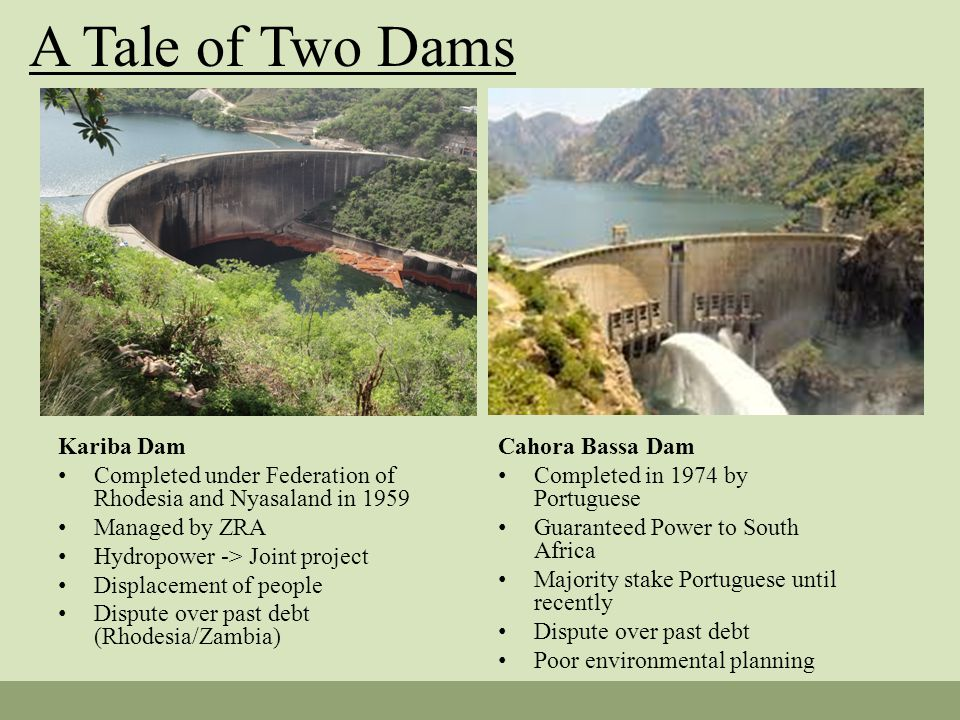 A Tale of Two Dams Kariba Dam Completed under Federation of Rhodesia and Nyasaland in 1959 Managed by ZRA Hydropower -> Joint project Displacement of people Dispute over past debt (Rhodesia/Zambia) Cahora Bassa Dam Completed in 1974 by Portuguese Guaranteed Power to South Africa Majority stake Portuguese until recently Dispute over past debt Poor environmental planning