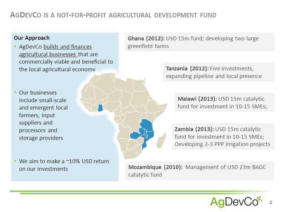 2 Our Approach A G D EV C O IS A NOT - FOR - PROFIT AGRICULTURAL DEVELOPMENT FUND Mozambique (2010): Management of USD 23m BAGC catalytic fund Zambia