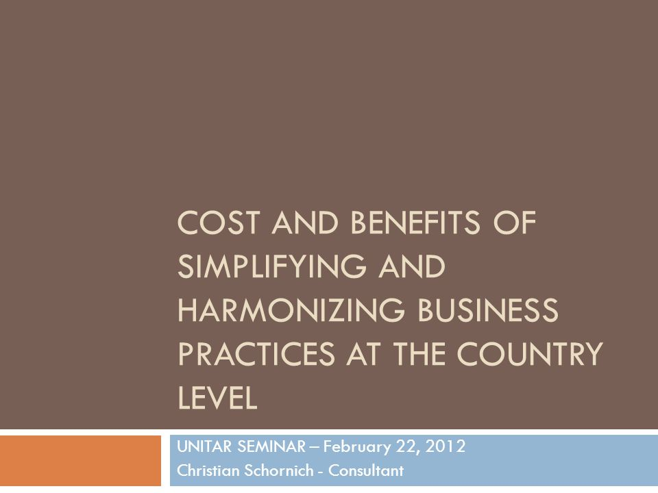 COST AND BENEFITS OF SIMPLIFYING AND HARMONIZING BUSINESS PRACTICES AT THE COUNTRY LEVEL UNITAR SEMINAR – February 22, 2012 Christian Schornich - Consultant