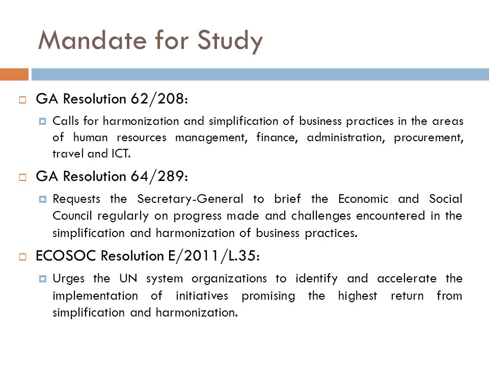 Mandate for Study  GA Resolution 62/208:  Calls for harmonization and simplification of business practices in the areas of human resources management, finance, administration, procurement, travel and ICT.