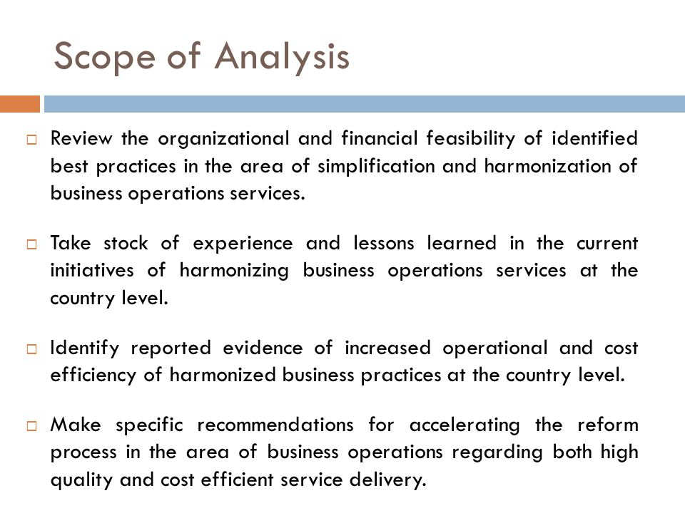 Scope of Analysis  Review the organizational and financial feasibility of identified best practices in the area of simplification and harmonization of business operations services.