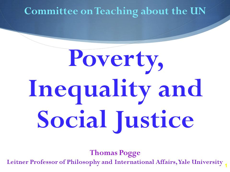1 Committee on Teaching about the UN Thomas Pogge Leitner Professor of Philosophy and International Affairs, Yale University Poverty, Inequality and Social Justice