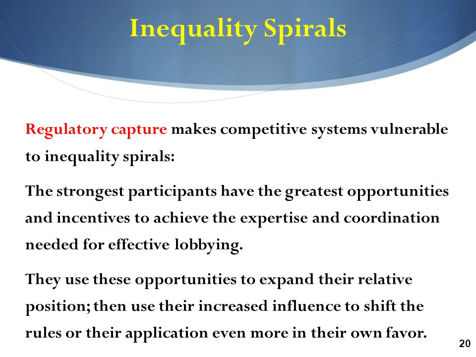 20 Inequality Spirals Regulatory capture makes competitive systems vulnerable to inequality spirals: The strongest participants have the greatest opportunities and incentives to achieve the expertise and coordination needed for effective lobbying.
