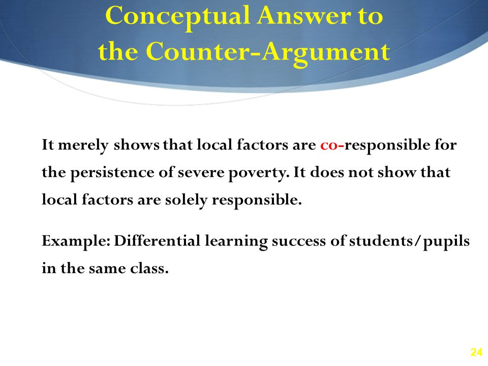 24 Conceptual Answer to the Counter-Argument It merely shows that local factors are co-responsible for the persistence of severe poverty.