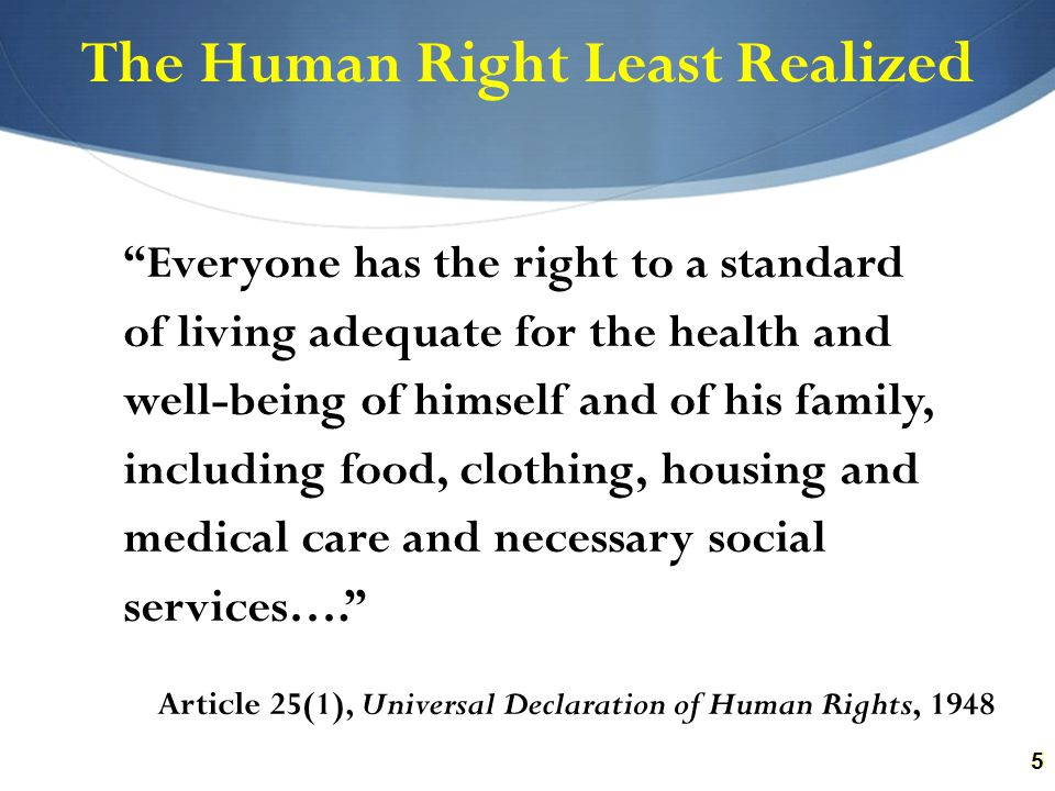 55 The Human Right Least Realized Everyone has the right to a standard of living adequate for the health and well-being of himself and of his family, including food, clothing, housing and medical care and necessary social services…. Article 25(1), Universal Declaration of Human Rights, 1948