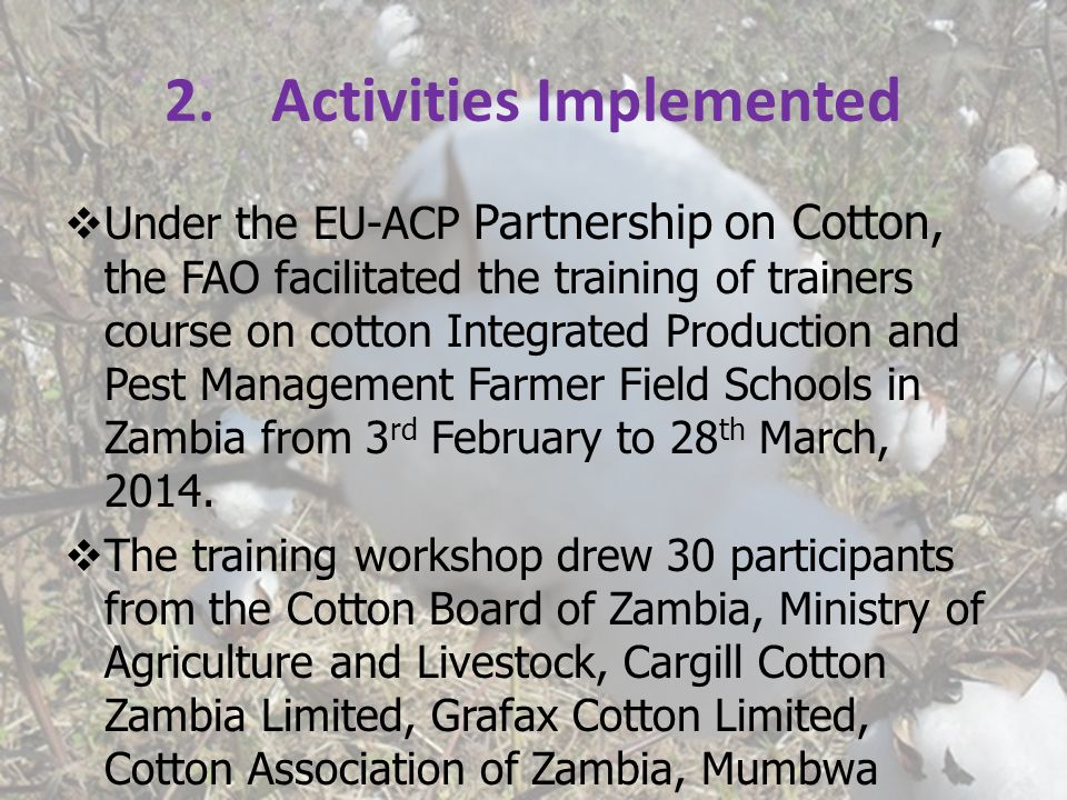 2.Activities Implemented  Under the EU-ACP Partnership on Cotton, the FAO facilitated the training of trainers course on cotton Integrated Production and Pest Management Farmer Field Schools in Zambia from 3 rd February to 28 th March, 2014.