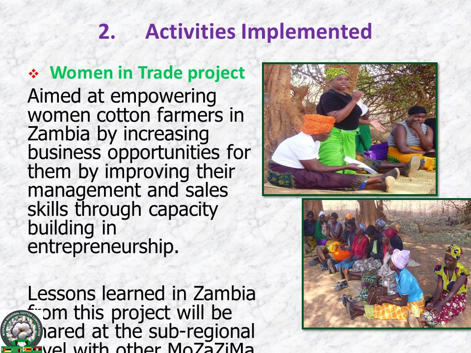 2.Activities Implemented  Women in Trade project Aimed at empowering women cotton farmers in Zambia by increasing business opportunities for them by improving their management and sales skills through capacity building in entrepreneurship.