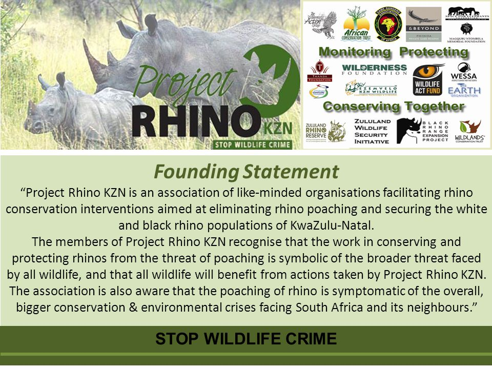 Founding Statement Project Rhino KZN is an association of like-minded organisations facilitating rhino conservation interventions aimed at eliminating rhino poaching and securing the white and black rhino populations of KwaZulu-Natal.