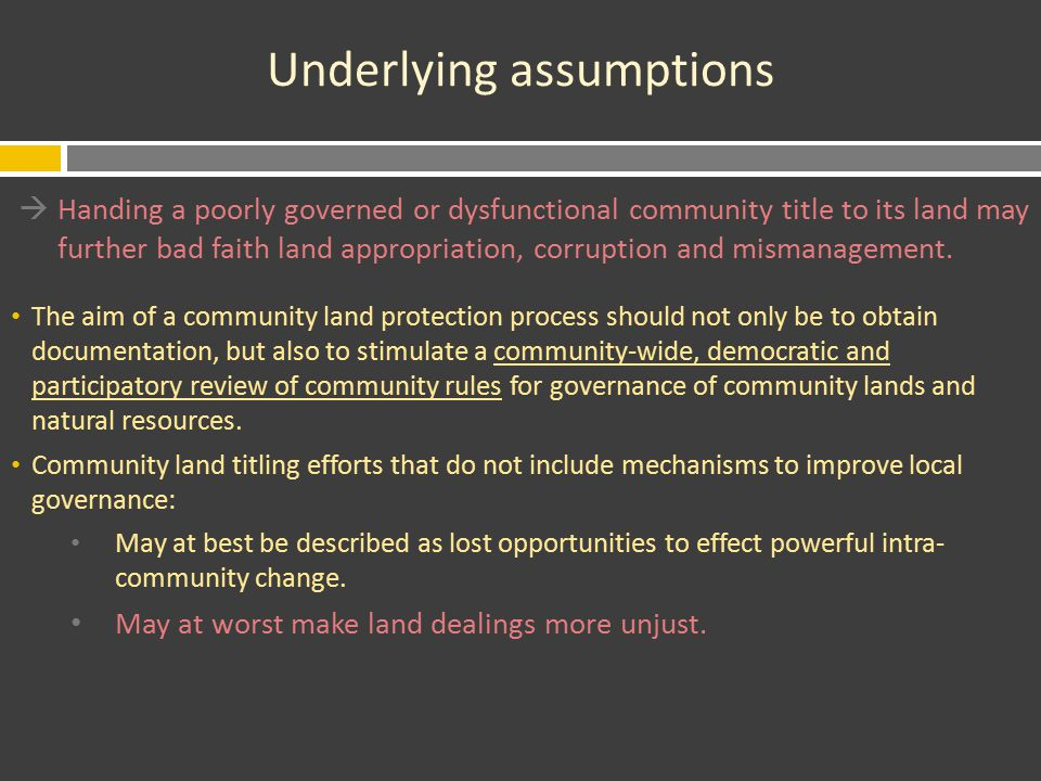 Underlying assumptions  Handing a poorly governed or dysfunctional community title to its land may further bad faith land appropriation, corruption and mismanagement.