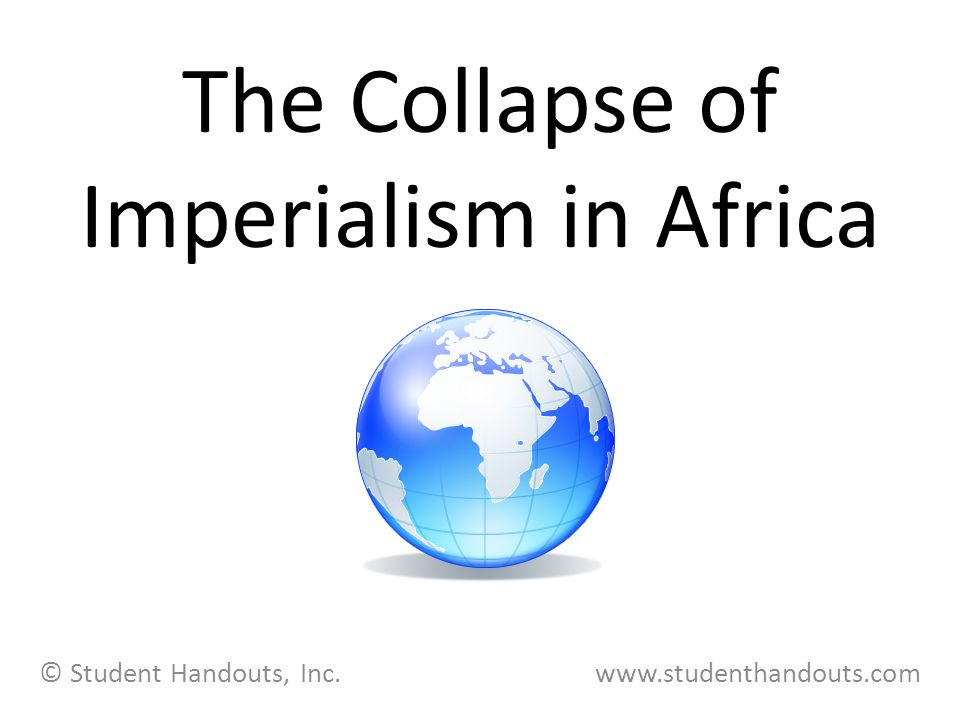 The Collapse of Imperialism in Africa © Student Handouts, Inc. www.studenthandouts.com