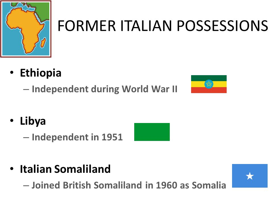 FORMER ITALIAN POSSESSIONS Ethiopia – Independent during World War II Libya – Independent in 1951 Italian Somaliland – Joined British Somaliland in 1960 as Somalia