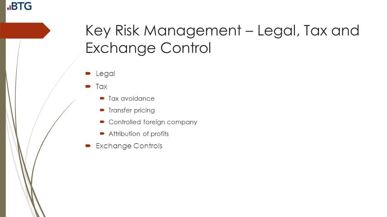 Key Risk Management – Legal, Tax and Exchange Control  Legal  Tax  Tax avoidance  Transfer pricing  Controlled foreign company  Attribution of p