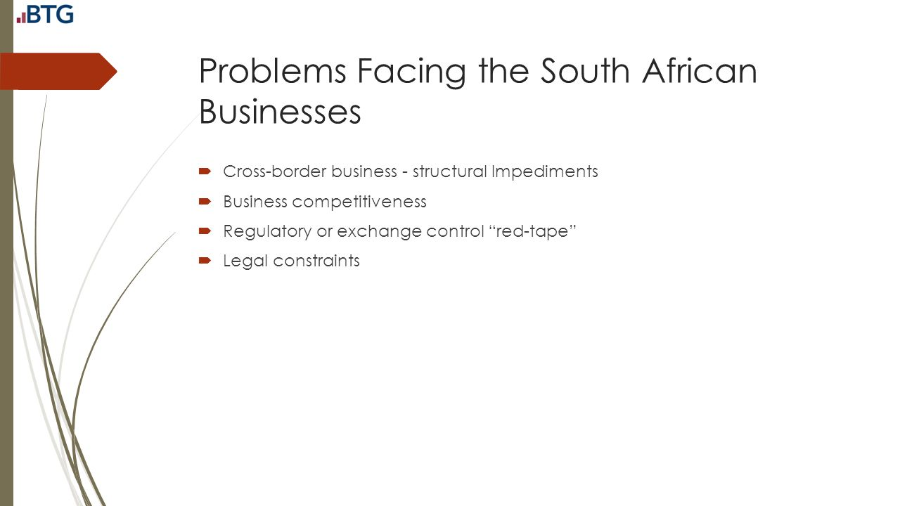 Problems Facing the South African Businesses  Cross-border business - structural Impediments  Business competitiveness  Regulatory or exchange cont