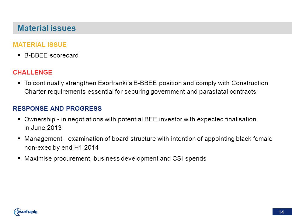 14 Material issues MATERIAL ISSUE  B-BBEE scorecard CHALLENGE  To continually strengthen Esorfranki's B-BBEE position and comply with Construction Charter requirements essential for securing government and parastatal contracts RESPONSE AND PROGRESS  Ownership - in negotiations with potential BEE investor with expected finalisation in June 2013  Management - examination of board structure with intention of appointing black female non-exec by end H1 2014  Maximise procurement, business development and CSI spends