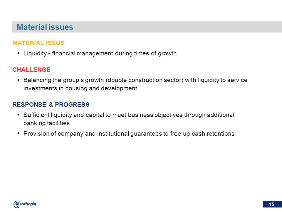 15 Material issues MATERIAL ISSUE  Liquidity - financial management during times of growth CHALLENGE  Balancing the group's growth (double construct