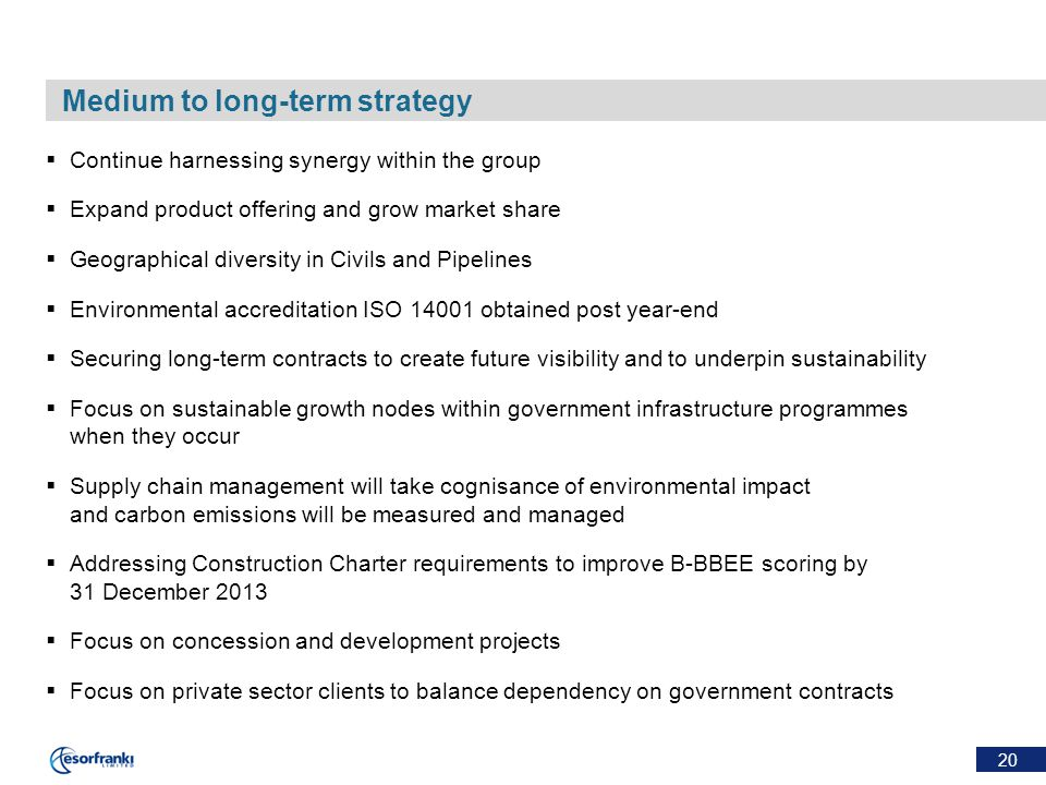 20 Medium to long-term strategy  Continue harnessing synergy within the group  Expand product offering and grow market share  Geographical diversity in Civils and Pipelines  Environmental accreditation ISO 14001 obtained post year-end  Securing long-term contracts to create future visibility and to underpin sustainability  Focus on sustainable growth nodes within government infrastructure programmes when they occur  Supply chain management will take cognisance of environmental impact and carbon emissions will be measured and managed  Addressing Construction Charter requirements to improve B-BBEE scoring by 31 December 2013  Focus on concession and development projects  Focus on private sector clients to balance dependency on government contracts