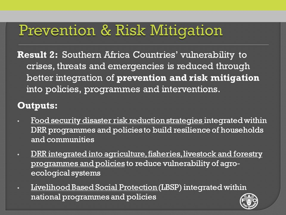 Result 2: Southern Africa Countries' vulnerability to crises, threats and emergencies is reduced through better integration of prevention and risk mitigation into policies, programmes and interventions.