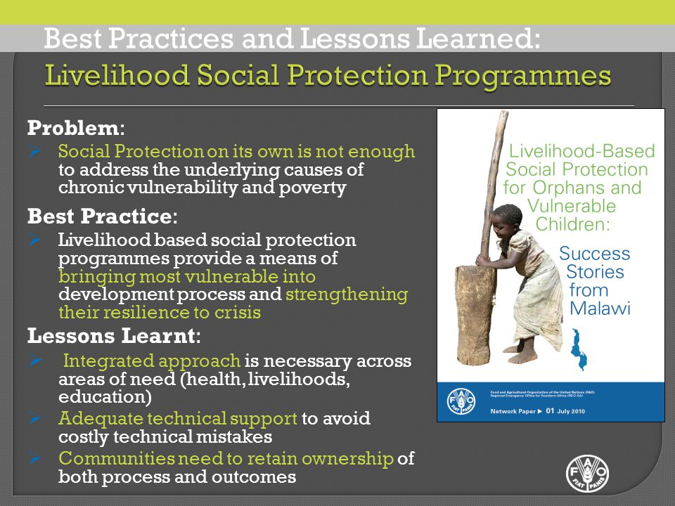 Problem:  Inadequate resources for livelihood-based social protection Best Practice:  Development and enforcement of minimum standards for OVC support that incorporate social protection elements  Allocation of funding for the protection of children in national budgets Lessons Learnt:  Community can only do so much on their own: without strong support for agricultural production, income generation and education from government and other agencies, assistance to OVC will usually be indeterminate and sustainable Problem:  Social Protection on its own is not enough to address the underlying causes of chronic vulnerability and poverty Best Practice:  Livelihood based social protection programmes provide a means of bringing most vulnerable into development process and strengthening their resilience to crisis Lessons Learnt:  Integrated approach is necessary across areas of need (health, livelihoods, education)  Adequate technical support to avoid costly technical mistakes  Communities need to retain ownership of both process and outcomes Best Practices and Lessons Learned: