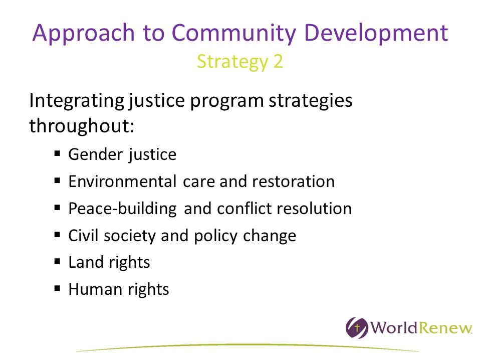 Approach to Community Development Strategy 2 Integrating justice program strategies throughout:  Gender justice  Environmental care and restoration  Peace-building and conflict resolution  Civil society and policy change  Land rights  Human rights
