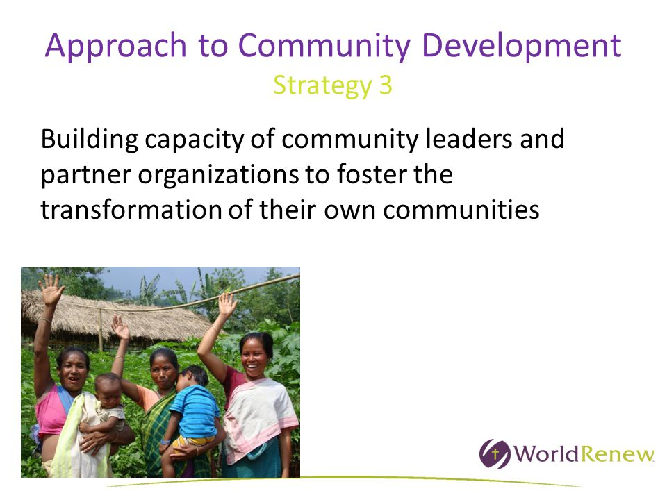 Approach to Community Development Strategy 3 Building capacity of community leaders and partner organizations to foster the transformation of their own communities