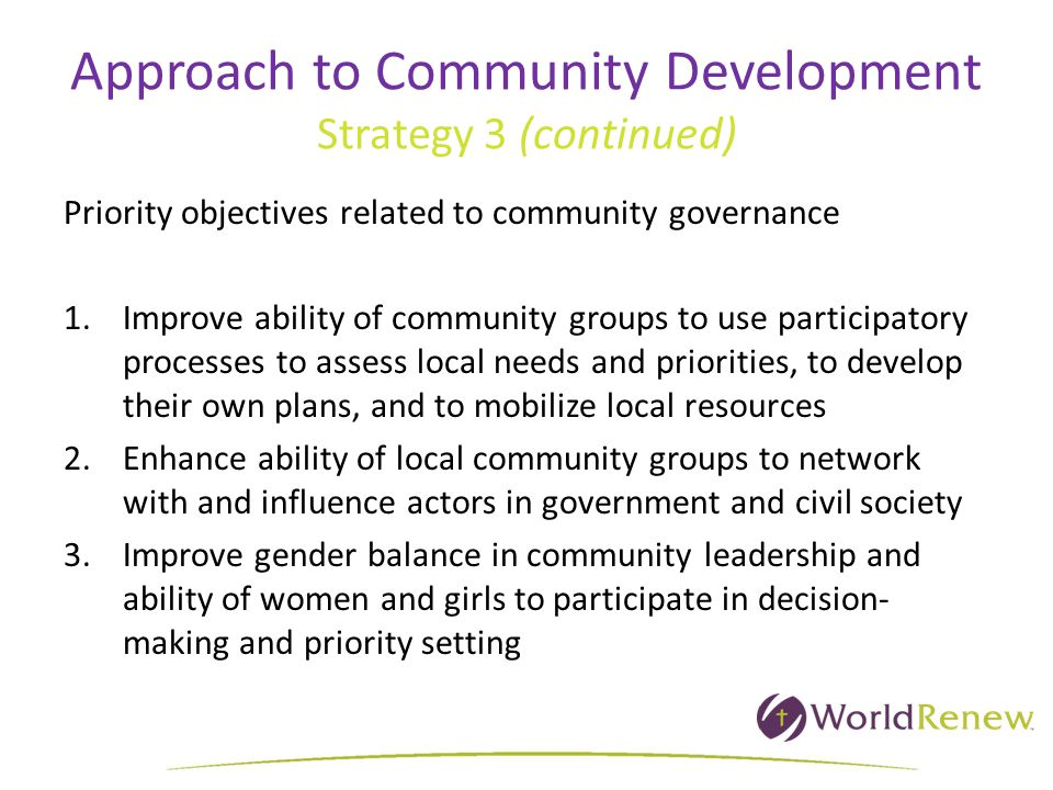 Approach to Community Development Strategy 3 (continued) Priority objectives related to community governance 1.Improve ability of community groups to use participatory processes to assess local needs and priorities, to develop their own plans, and to mobilize local resources 2.Enhance ability of local community groups to network with and influence actors in government and civil society 3.Improve gender balance in community leadership and ability of women and girls to participate in decision- making and priority setting