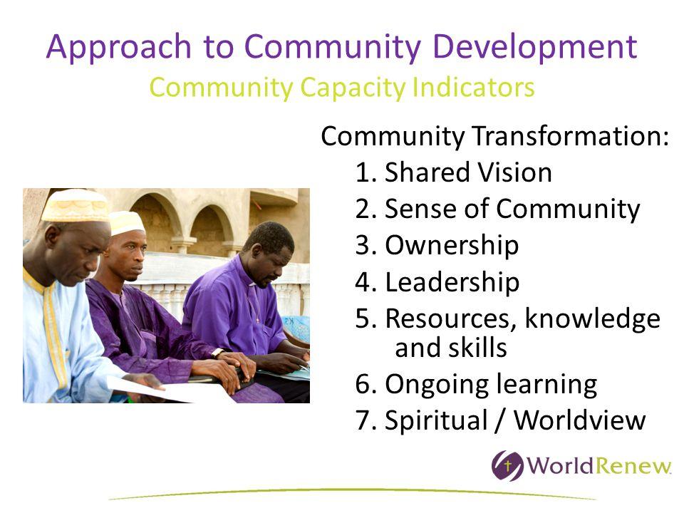 Approach to Community Development Community Capacity Indicators Community Transformation: 1. Shared Vision 2. Sense of Community 3. Ownership 4. Leade