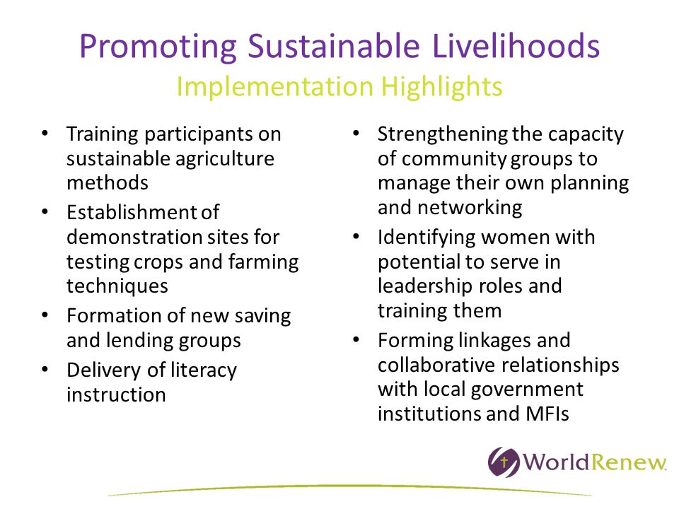 Promoting Sustainable Livelihoods Implementation Highlights Training participants on sustainable agriculture methods Establishment of demonstration sites for testing crops and farming techniques Formation of new saving and lending groups Delivery of literacy instruction Strengthening the capacity of community groups to manage their own planning and networking Identifying women with potential to serve in leadership roles and training them Forming linkages and collaborative relationships with local government institutions and MFIs