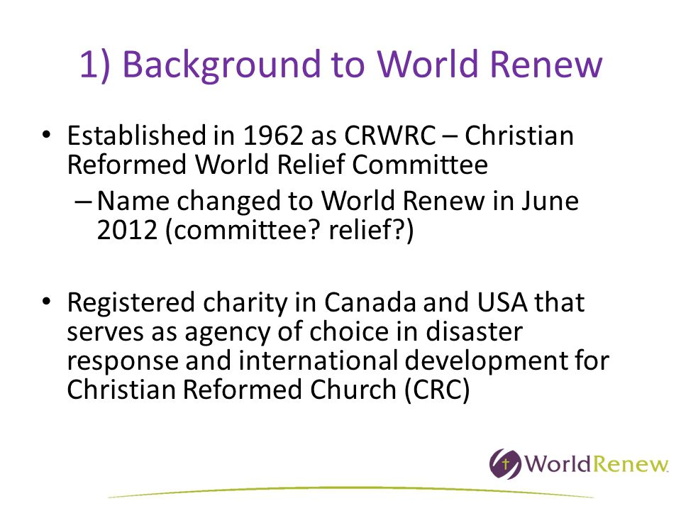 1) Background to World Renew Established in 1962 as CRWRC – Christian Reformed World Relief Committee – Name changed to World Renew in June 2012 (committee.