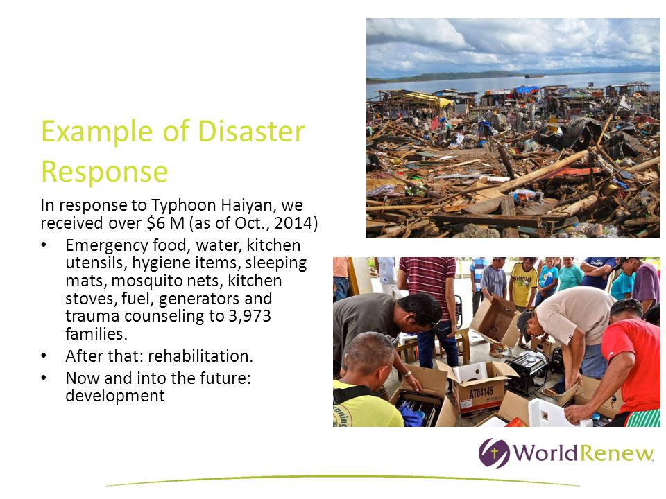 In response to Typhoon Haiyan, we received over $6 M (as of Oct., 2014) Emergency food, water, kitchen utensils, hygiene items, sleeping mats, mosquito nets, kitchen stoves, fuel, generators and trauma counseling to 3,973 families.