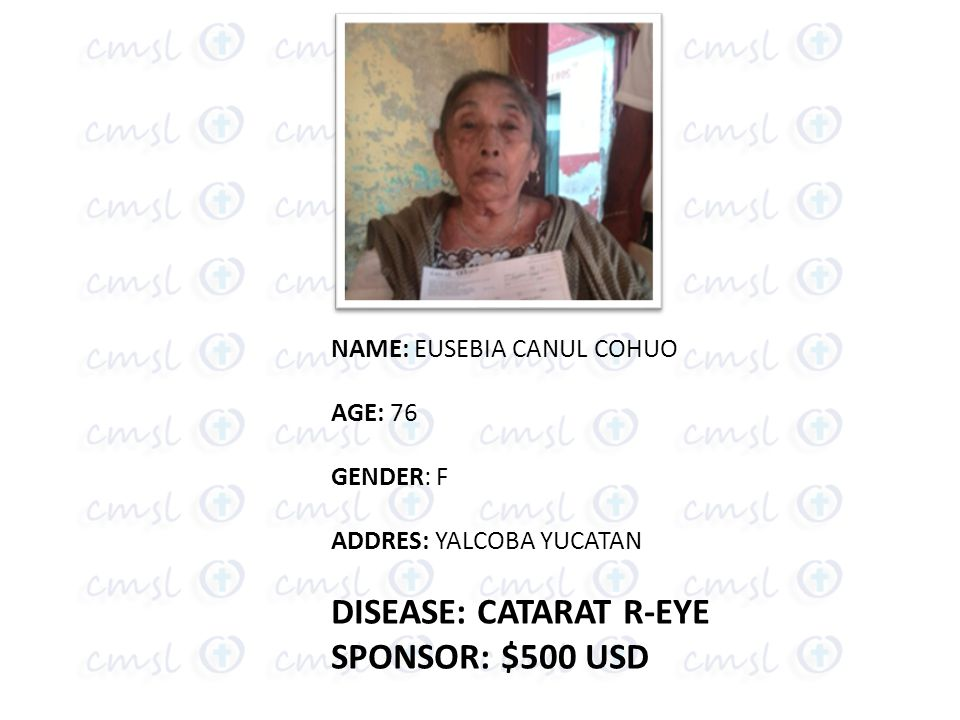 NAME: EUSEBIA CANUL COHUO AGE: 76 GENDER: F ADDRES: YALCOBA YUCATAN DISEASE: CATARAT R-EYE SPONSOR: $500 USD