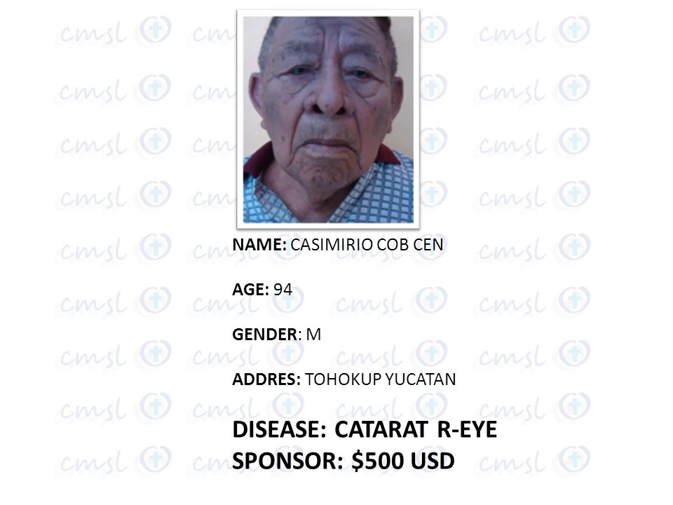 NAME: CASIMIRIO COB CEN AGE: 94 GENDER: M ADDRES: TOHOKUP YUCATAN DISEASE: CATARAT R-EYE SPONSOR: $500 USD