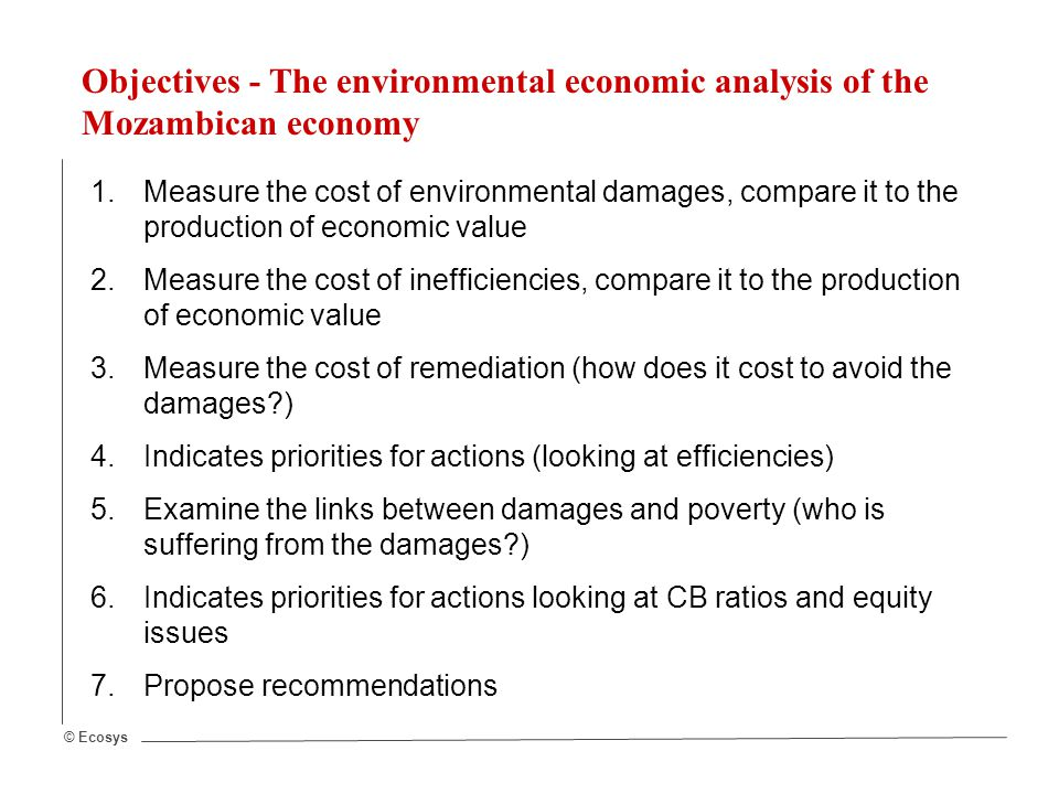 © Ecosys Objectives - The environmental economic analysis of the Mozambican economy 1.Measure the cost of environmental damages, compare it to the production of economic value 2.Measure the cost of inefficiencies, compare it to the production of economic value 3.Measure the cost of remediation (how does it cost to avoid the damages?) 4.Indicates priorities for actions (looking at efficiencies) 5.Examine the links between damages and poverty (who is suffering from the damages?) 6.Indicates priorities for actions looking at CB ratios and equity issues 7.Propose recommendations