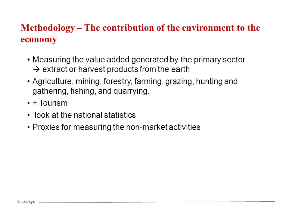 © Ecosys Methodology – The contribution of the environment to the economy Measuring the value added generated by the primary sector  extract or harvest products from the earth Agriculture, mining, forestry, farming, grazing, hunting and gathering, fishing, and quarrying.