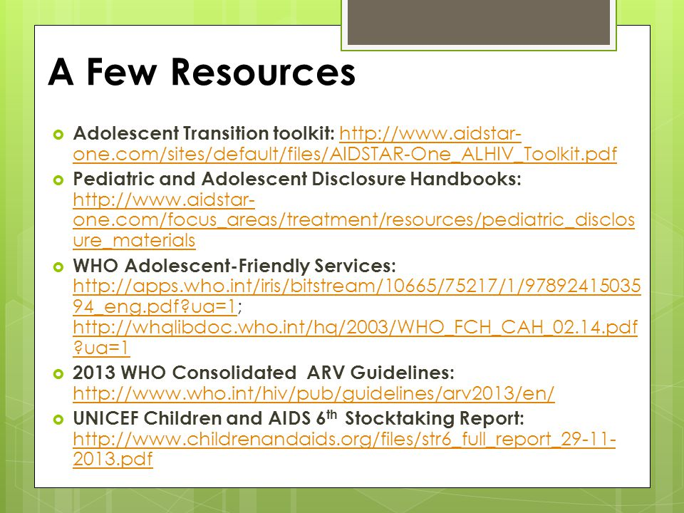 A Few Resources  Adolescent Transition toolkit: http://www.aidstar- one.com/sites/default/files/AIDSTAR-One_ALHIV_Toolkit.pdf http://www.aidstar- one