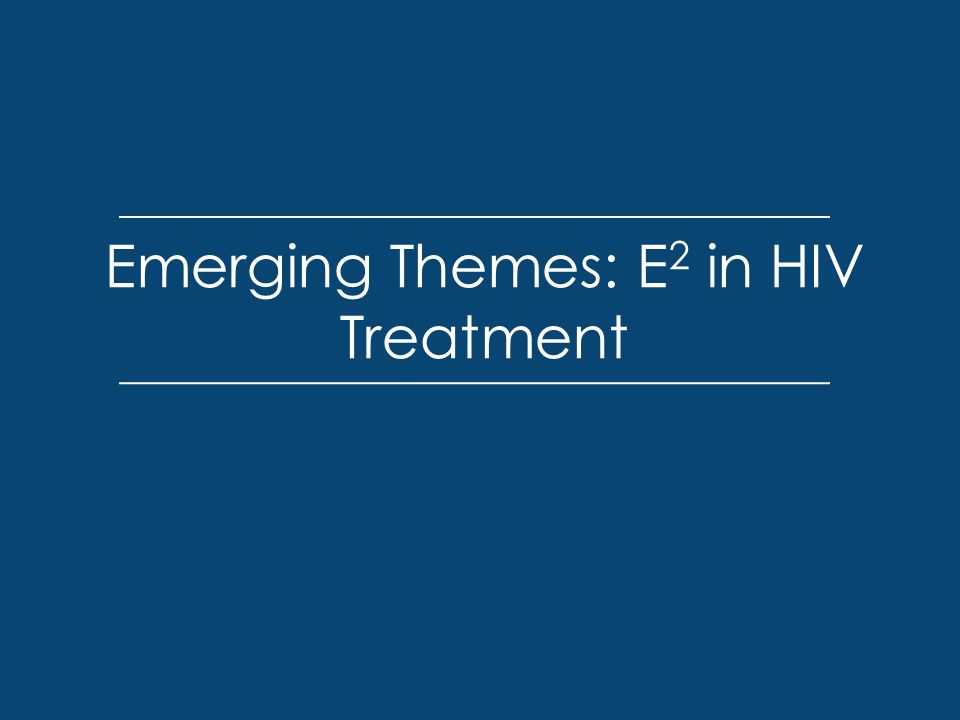 Emerging Themes: E 2 in HIV Treatment