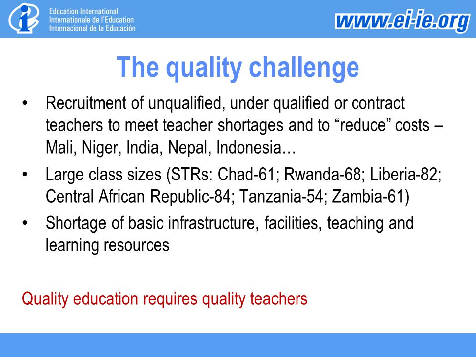 The quality challenge Recruitment of unqualified, under qualified or contract teachers to meet teacher shortages and to reduce costs – Mali, Niger, India, Nepal, Indonesia… Large class sizes (STRs: Chad-61; Rwanda-68; Liberia-82; Central African Republic-84; Tanzania-54; Zambia-61) Shortage of basic infrastructure, facilities, teaching and learning resources Quality education requires quality teachers