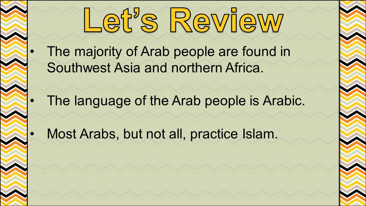 The majority of Arab people are found in Southwest Asia and northern Africa. The language of the Arab people is Arabic. Most Arabs, but not all, pract