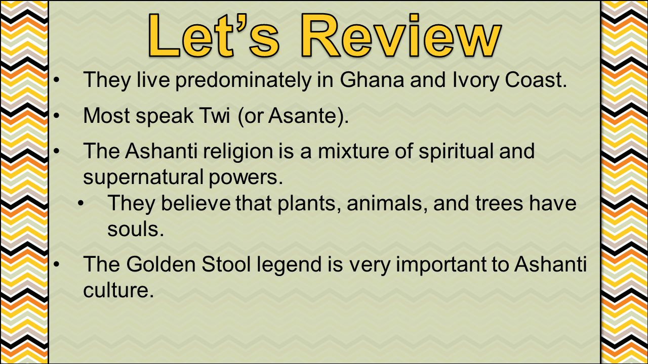 They live predominately in Ghana and Ivory Coast. Most speak Twi (or Asante). The Ashanti religion is a mixture of spiritual and supernatural powers.