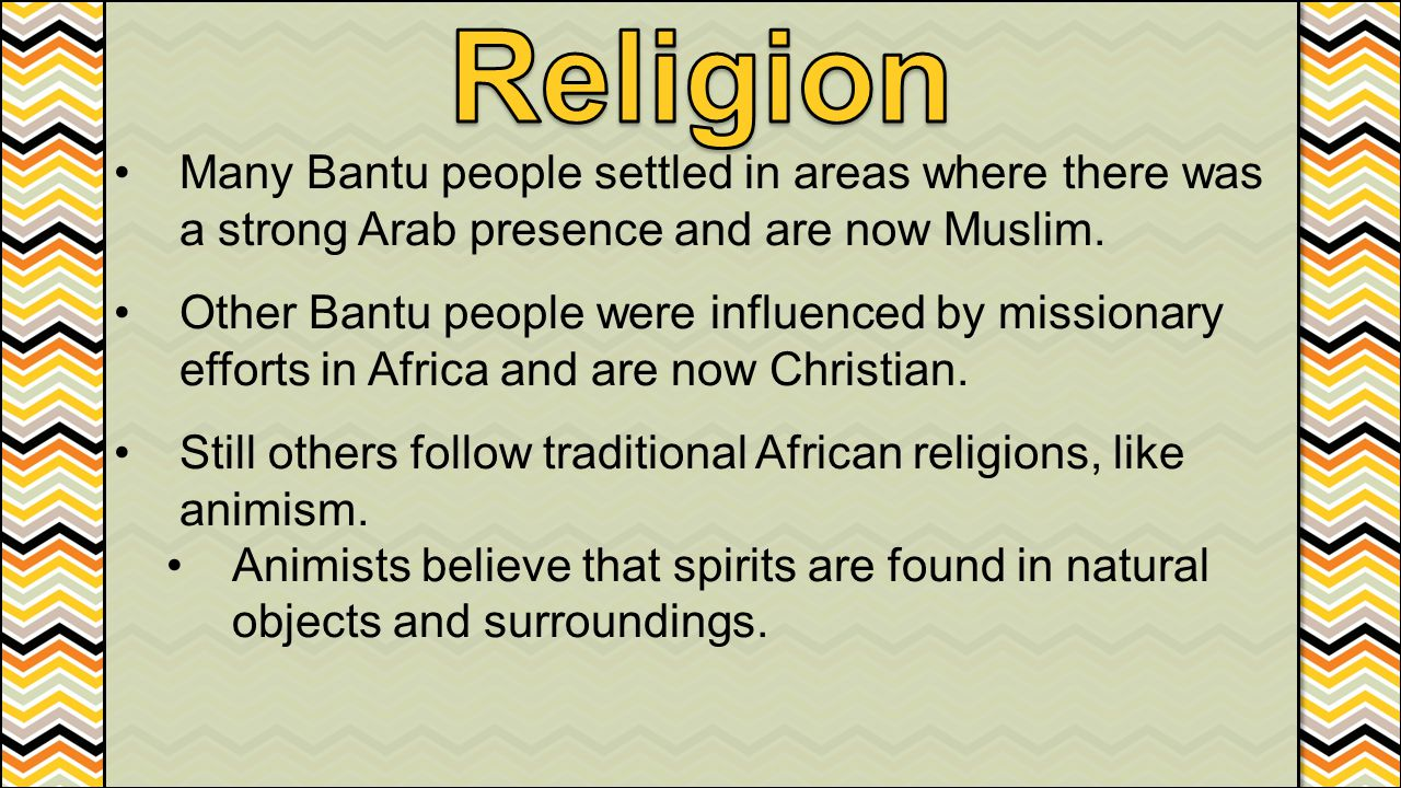 Many Bantu people settled in areas where there was a strong Arab presence and are now Muslim. Other Bantu people were influenced by missionary efforts