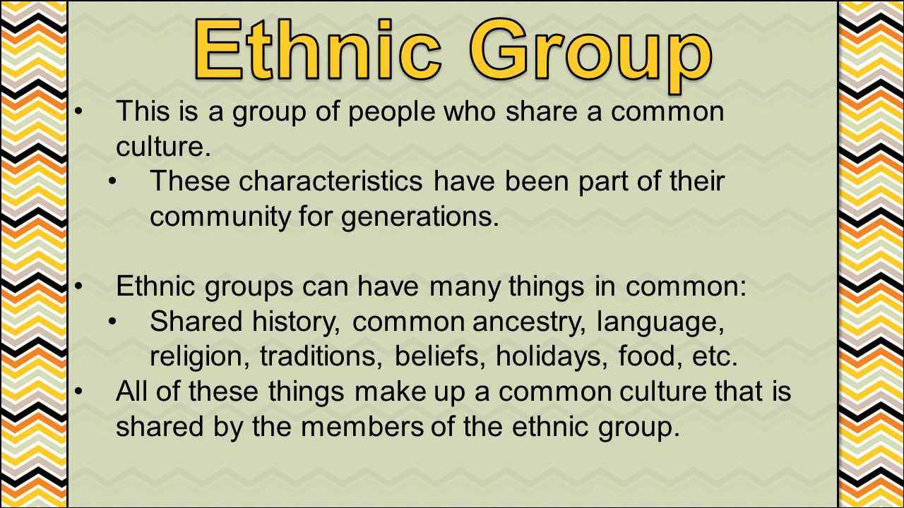 This is a group of people who share a common culture. These characteristics have been part of their community for generations. Ethnic groups can have