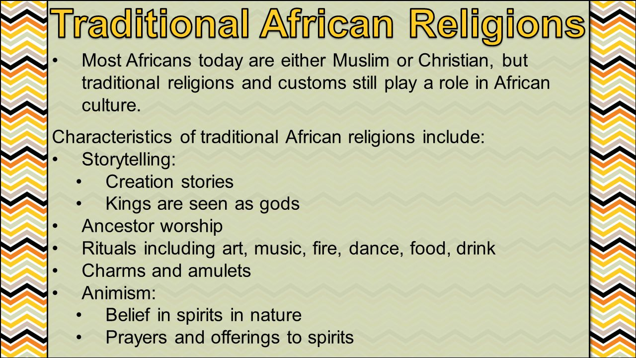 Most Africans today are either Muslim or Christian, but traditional religions and customs still play a role in African culture. Characteristics of tra