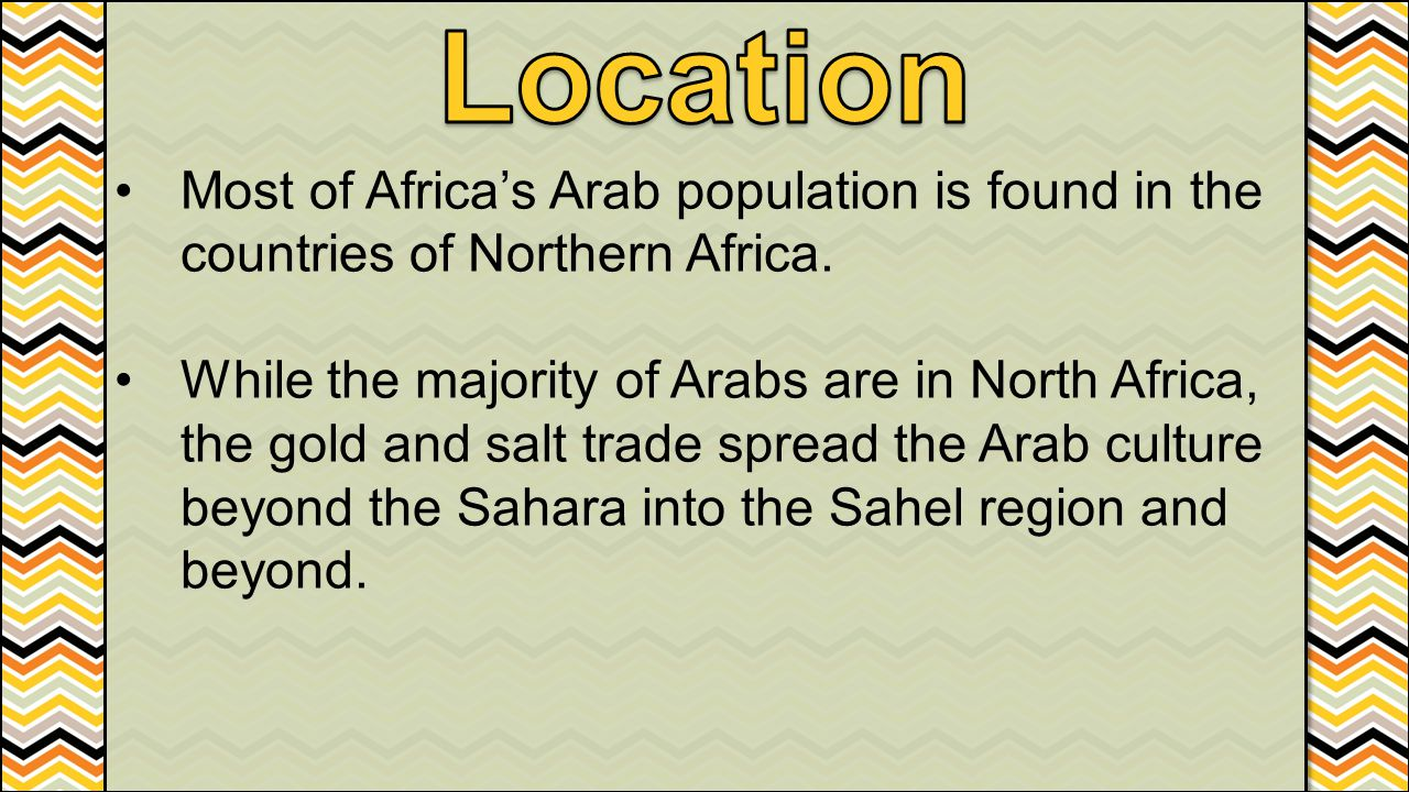 Most of Africa's Arab population is found in the countries of Northern Africa. While the majority of Arabs are in North Africa, the gold and salt trad