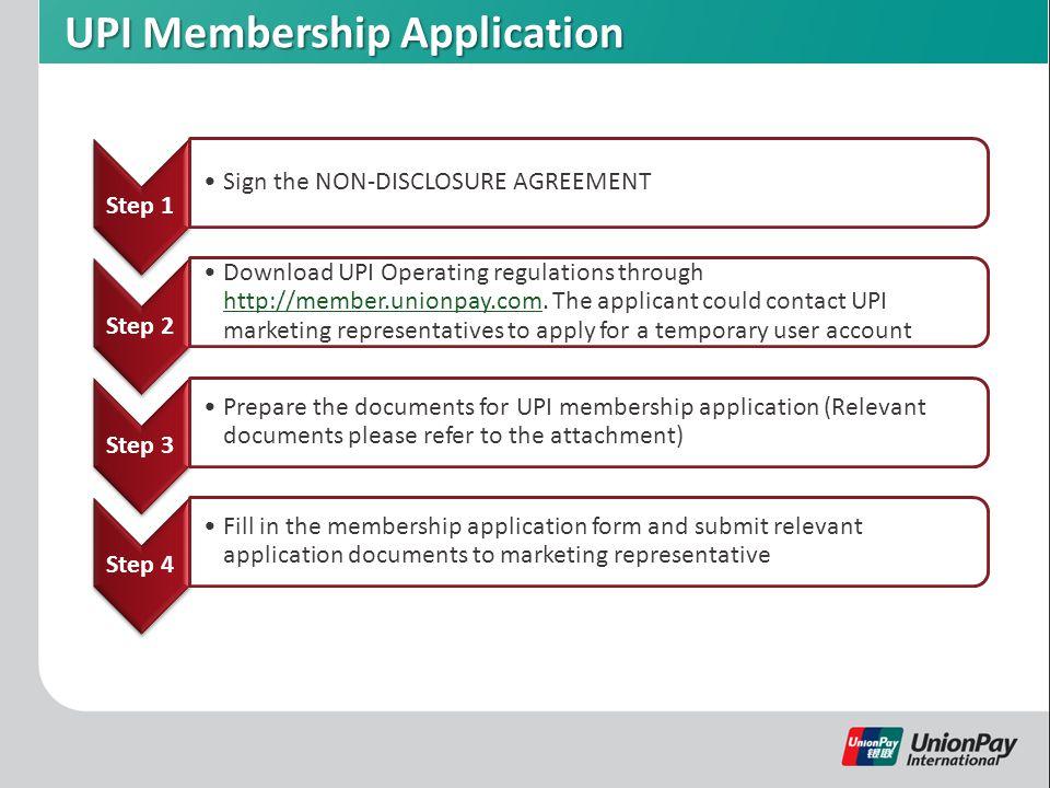 UPI Membership Application Step 1 Sign the NON-DISCLOSURE AGREEMENT Step 2 Download UPI Operating regulations through http://member.unionpay.com.