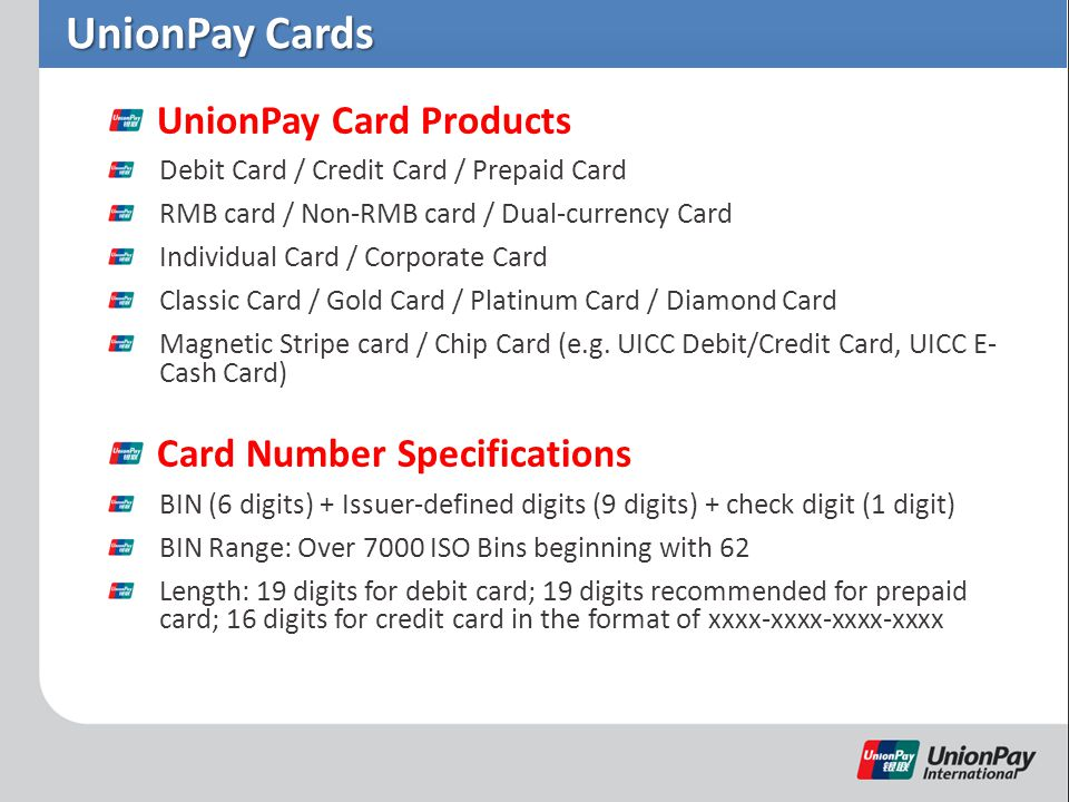 UnionPay Cards UnionPay Card Products Debit Card / Credit Card / Prepaid Card RMB card / Non-RMB card / Dual-currency Card Individual Card / Corporate Card Classic Card / Gold Card / Platinum Card / Diamond Card Magnetic Stripe card / Chip Card (e.g.